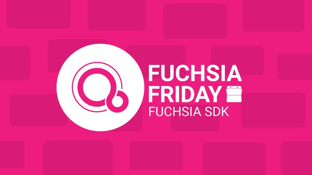 Fuchsia Friday Fuchsia SDK